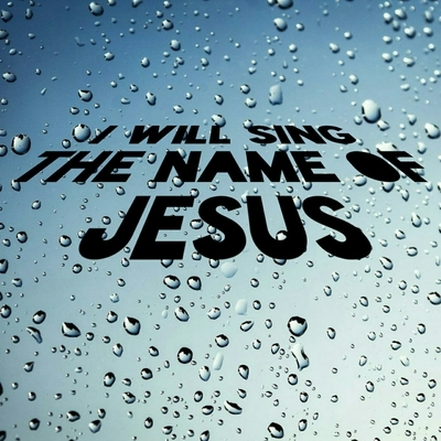 I will sing the name of Jesus